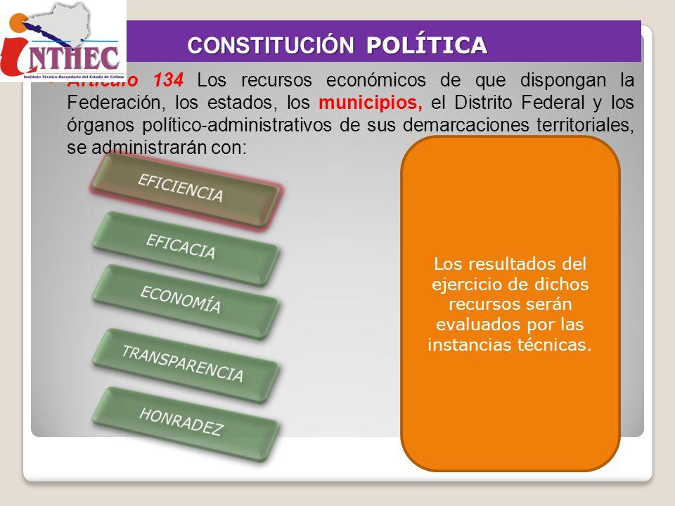 CONSTITUCIÓN POLÍTICA Artículo 134 Los recursos económicos de que dispongan la Federación, los estados, los municipios, el Distrito Federal y los órga