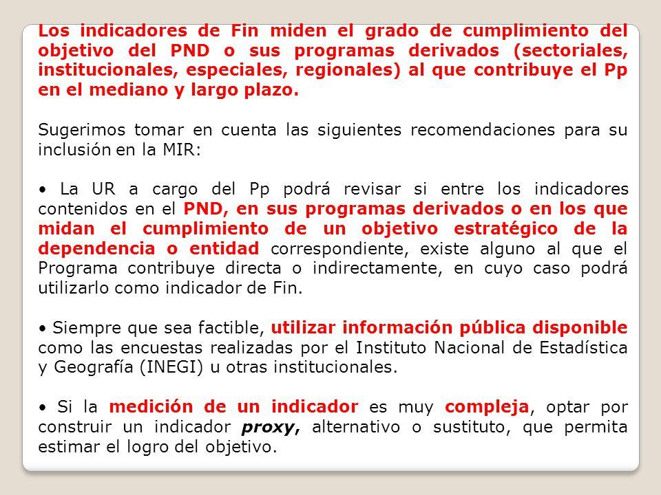 Los indicadores de Fin miden el grado de cumplimiento del objetivo del PND o sus programas derivados (sectoriales, institucionales, especiales, region
