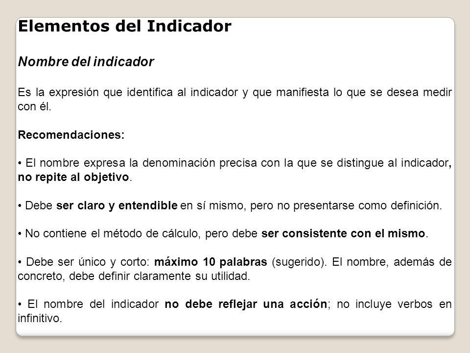 Elementos del Indicador Nombre del indicador Es la expresión que identifica al indicador y que manifiesta lo que se desea medir con él. Recomendacione