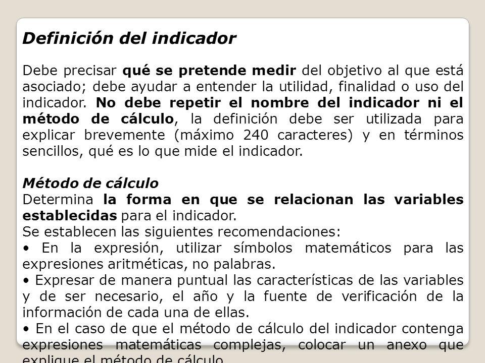 Definición del indicador Debe precisar qué se pretende medir del objetivo al que está asociado; debe ayudar a entender la utilidad, finalidad o uso de