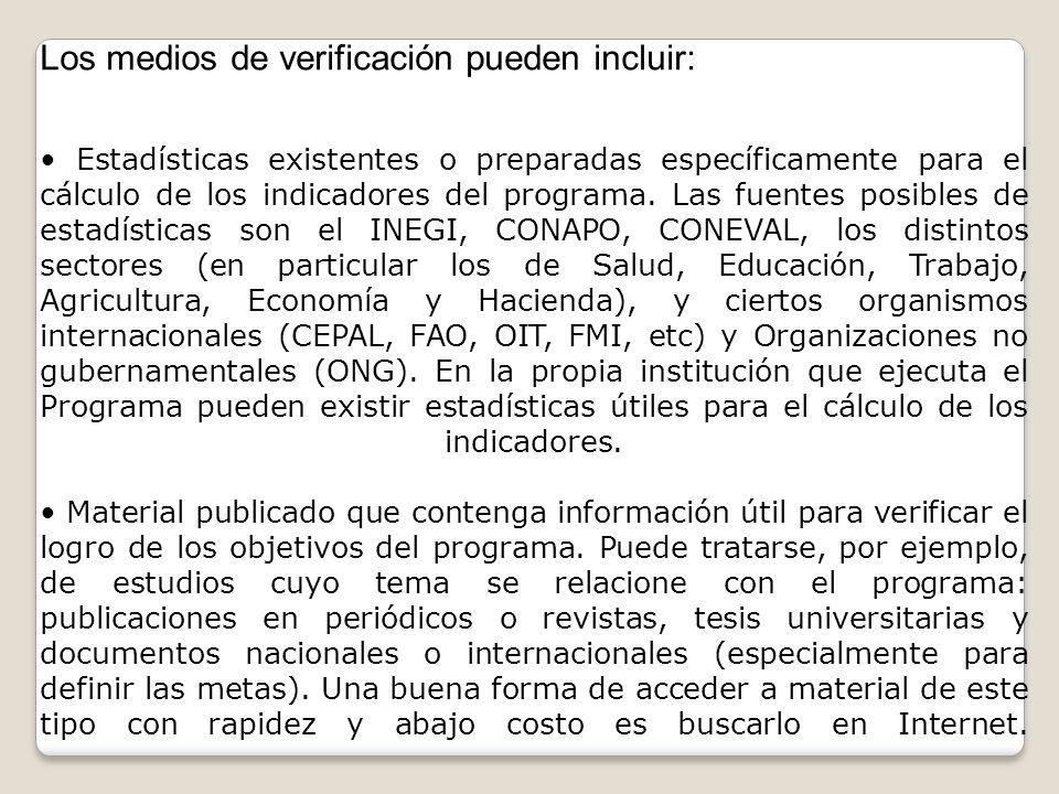 Los medios de verificación pueden incluir: Estadísticas existentes o preparadas específicamente para el cálculo de los indicadores del programa. Las f