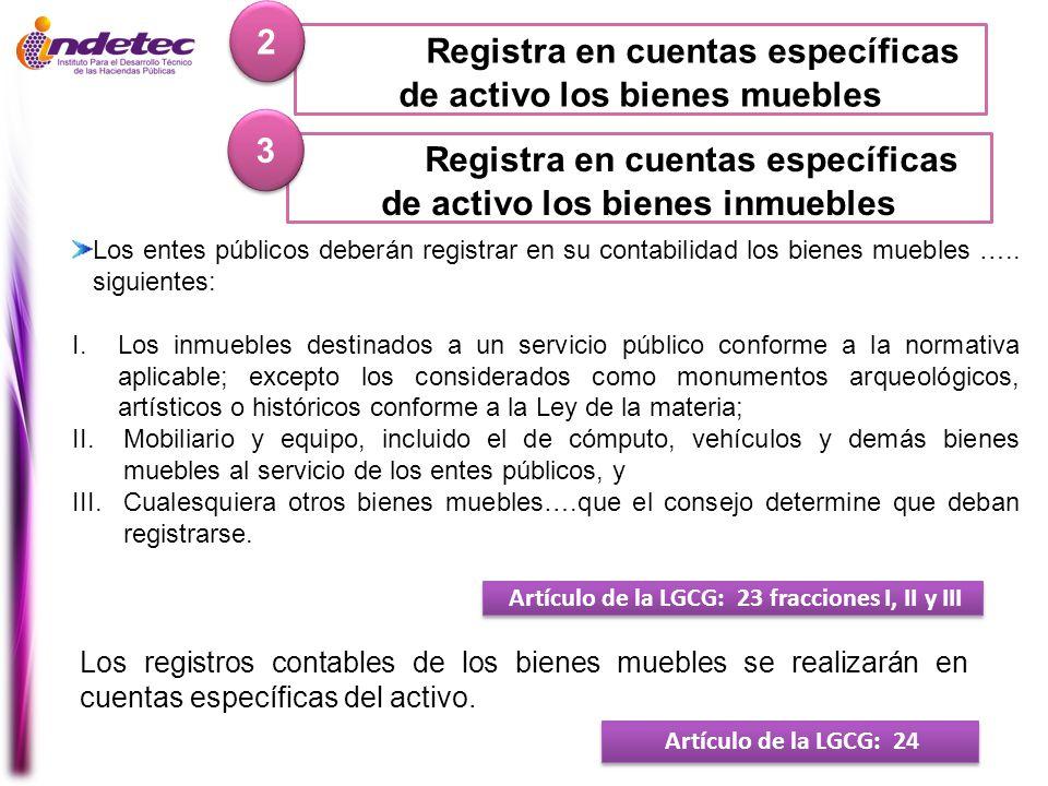 Registra en cuentas específicas de activo los bienes muebles 2 2 Artículo de la LGCG: 23 fracciones I, II y III Los entes públicos deberán registrar e