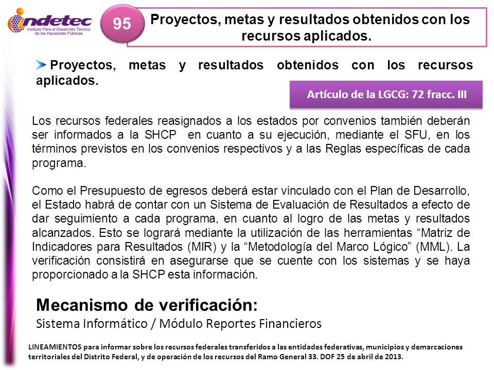 Proyectos, metas y resultados obtenidos con los recursos aplicados. 95 Artículo de la LGCG: 72 fracc. III Mecanismo de verificación: Sistema Informáti