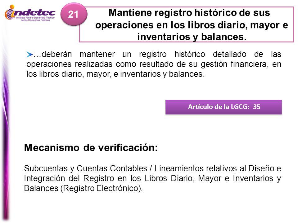 Mantiene registro histórico de sus operaciones en los libros diario, mayor e inventarios y balances. 21 Artículo de la LGCG: 35 Mecanismo de verificac