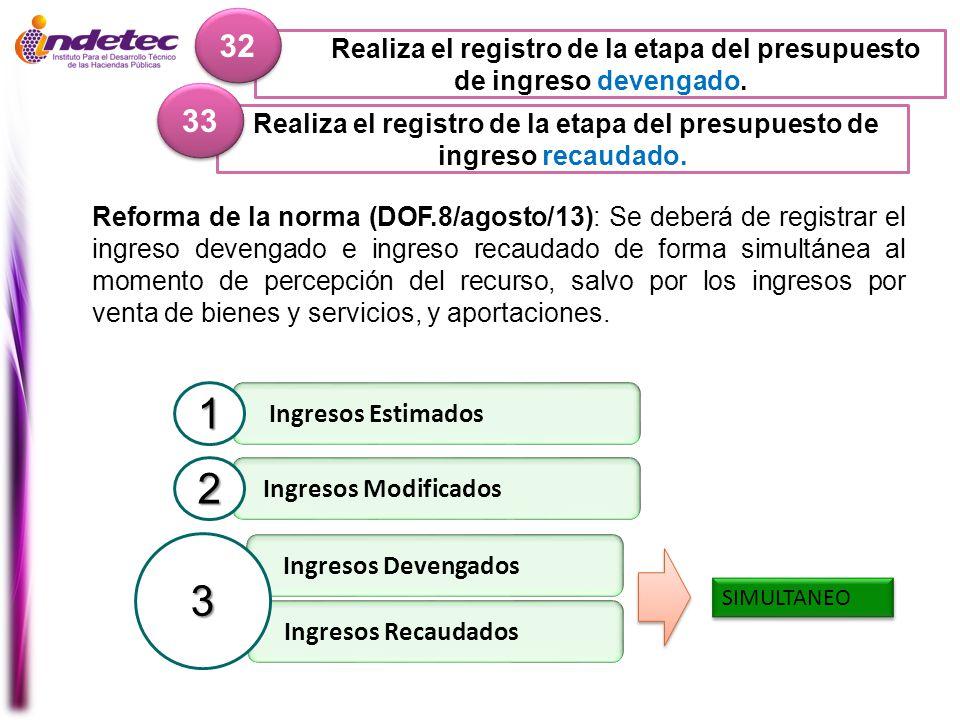 Realiza el registro de la etapa del presupuesto de ingreso recaudado. 33 Reforma de la norma (DOF.8/agosto/13): Se deberá de registrar el ingreso deve