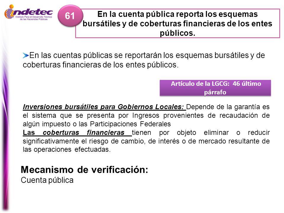 En la cuenta pública reporta los esquemas bursátiles y de coberturas financieras de los entes públicos. 61 Mecanismo de verificación: Cuenta pública A