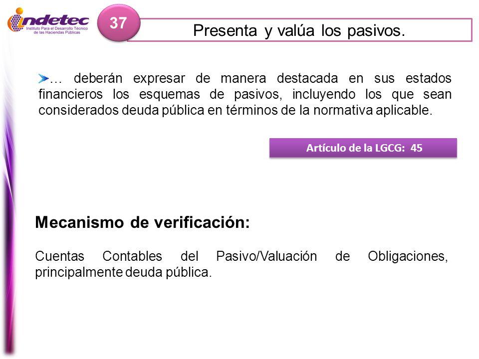 Presenta y valúa los pasivos. 37 Mecanismo de verificación: Cuentas Contables del Pasivo/Valuación de Obligaciones, principalmente deuda pública. Artí