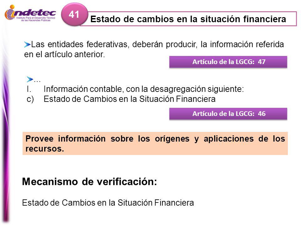 Estado de cambios en la situación financiera 41 Mecanismo de verificación: Estado de Cambios en la Situación Financiera Artículo de la LGCG: 47 Las en