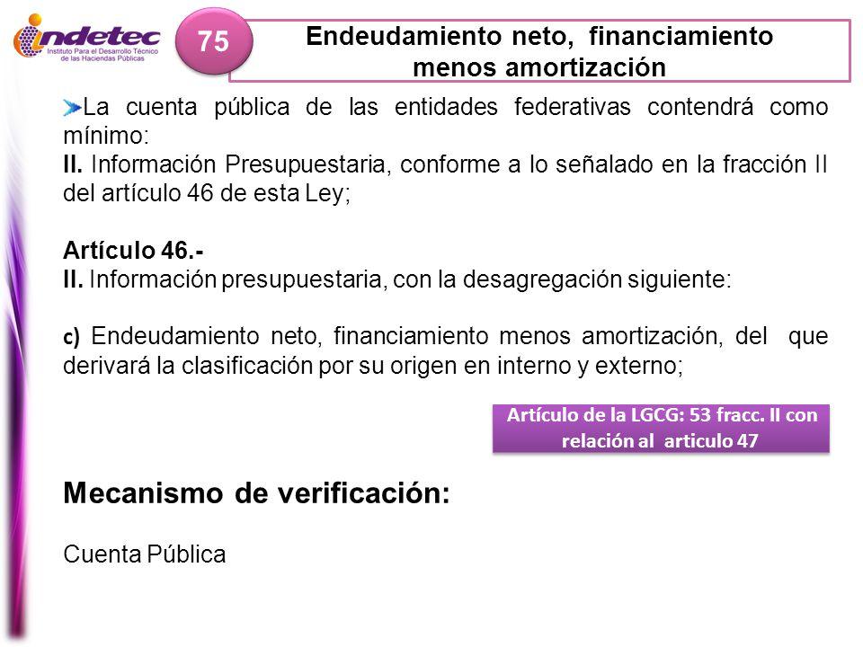 Endeudamiento neto, financiamiento menos amortización 75 Artículo de la LGCG: 53 fracc. II con relación al articulo 47 Mecanismo de verificación: Cuen