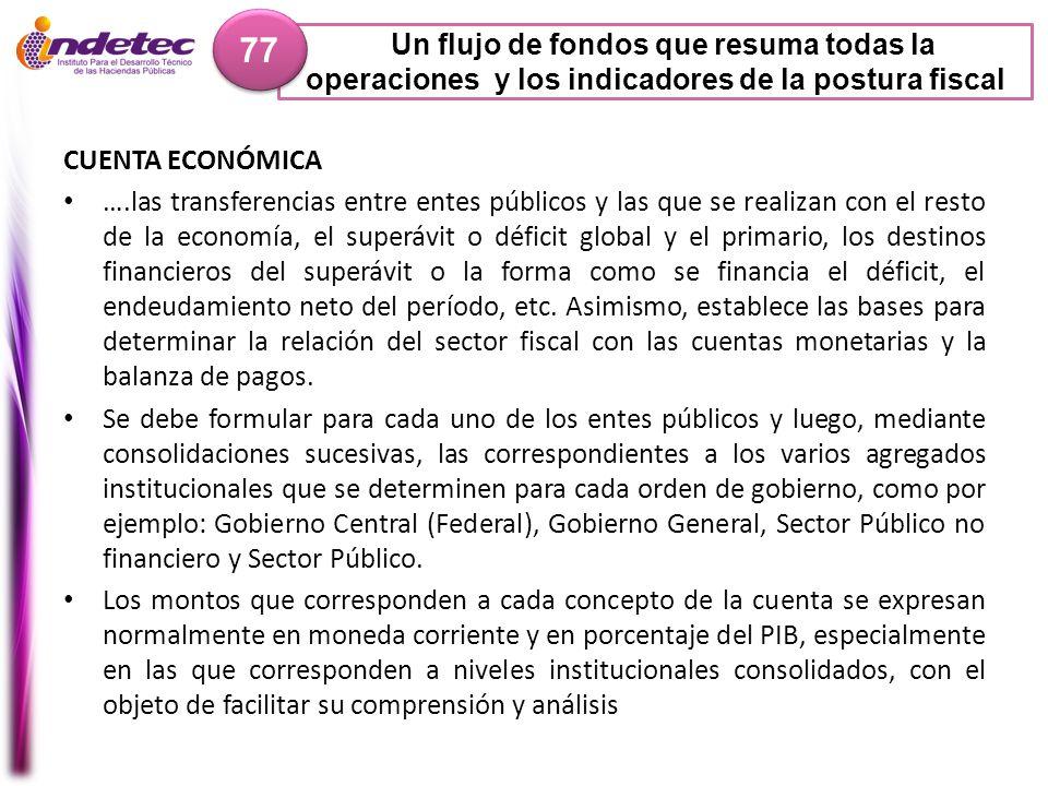 Un flujo de fondos que resuma todas la operaciones y los indicadores de la postura fiscal 77 CUENTA ECONÓMICA ….las transferencias entre entes público
