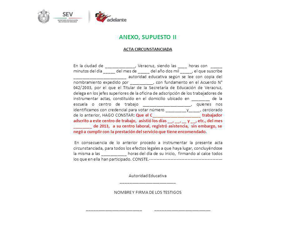 ANEXO, SUPUESTO III ACTA CIRCUNSTANCIADA En la ciudad de _____________, Veracruz, siendo las ____ horas con _____ minutos del día _____ del mes de _____ del año dos mil _____, el que suscribe _______________________ autoridad educativa según se lee con copia del nombramiento expedido por __________, con fundamento en el Acuerdo N° 042/2003, por el que el Titular de la Secretaría de Educación de Veracruz, delega en los jefes superiores de la oficina de adscripción de los trabajadores de instrumentar actas, constituido en el domicilio ubicado en ________ de la escuela o centro de trabajo _____________________, quienes nos identificamos con credencial para votar número _________y_____, cerciorado de lo anterior, HAGO CONSTAR: Que el C_____________________ trabajador adscrito a este centro de trabajo, impidió la prestación del servicio que tiene encomendado el personal de este plantel educativo ____________(describir conducta)________________________________________________________ En consecuencia de lo anterior procedo a instrumentar la presente acta circunstanciada, para todos los efectos legales a que haya lugar, concluyéndose la misma a las ___________ horas del día de su inicio, firmando al calce todos los que en ella han participado.