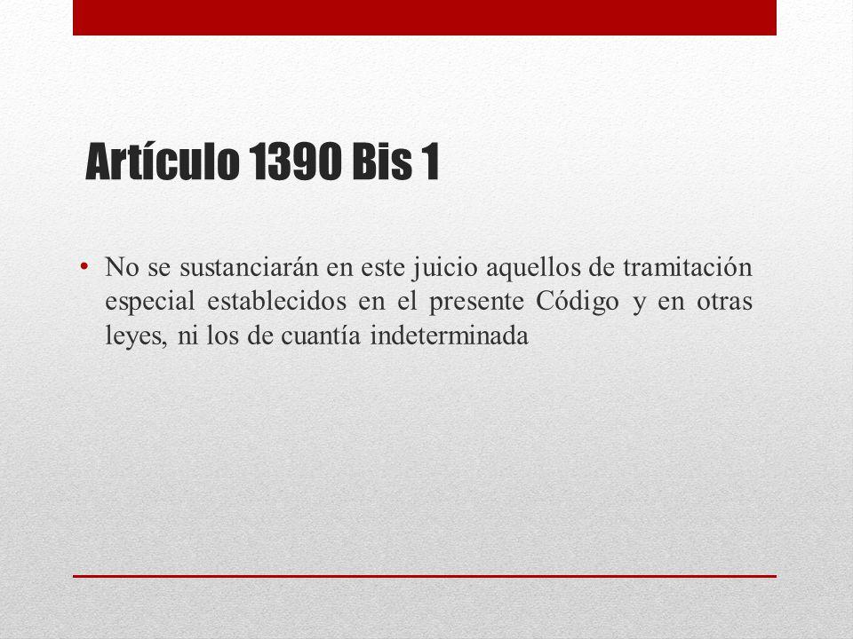 Artículo 1390 Bis 1 No se sustanciarán en este juicio aquellos de tramitación especial establecidos en el presente Código y en otras leyes, ni los de cuantía indeterminada
