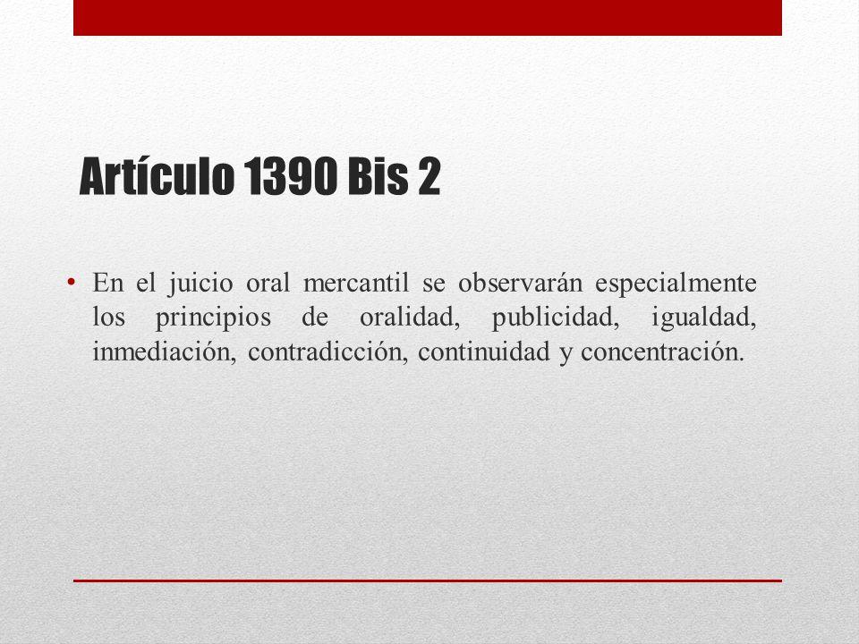 Artículo 1390 Bis 2 En el juicio oral mercantil se observarán especialmente los principios de oralidad, publicidad, igualdad, inmediación, contradicción, continuidad y concentración.