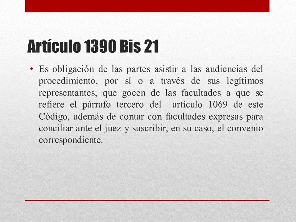 Artículo 1390 Bis 21 Es obligación de las partes asistir a las audiencias del procedimiento, por sí o a través de sus legítimos representantes, que gocen de las facultades a que se refiere el párrafo tercero del artículo 1069 de este Código, además de contar con facultades expresas para conciliar ante el juez y suscribir, en su caso, el convenio correspondiente.