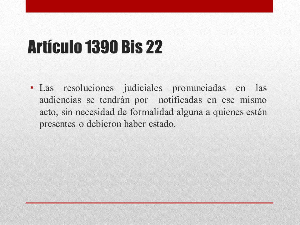Artículo 1390 Bis 22 Las resoluciones judiciales pronunciadas en las audiencias se tendrán por notificadas en ese mismo acto, sin necesidad de formalidad alguna a quienes estén presentes o debieron haber estado.