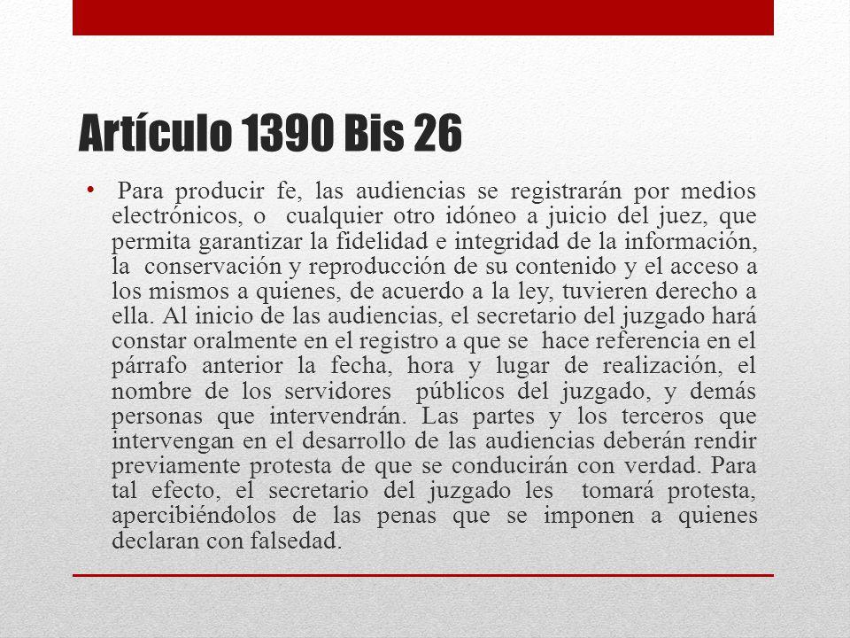 Artículo 1390 Bis 26 Para producir fe, las audiencias se registrarán por medios electrónicos, o cualquier otro idóneo a juicio del juez, que permita garantizar la fidelidad e integridad de la información, la conservación y reproducción de su contenido y el acceso a los mismos a quienes, de acuerdo a la ley, tuvieren derecho a ella.