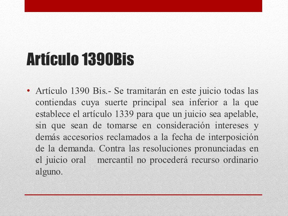 Artículo 1390Bis Artículo 1390 Bis.- Se tramitarán en este juicio todas las contiendas cuya suerte principal sea inferior a la que establece el artículo 1339 para que un juicio sea apelable, sin que sean de tomarse en consideración intereses y demás accesorios reclamados a la fecha de interposición de la demanda.