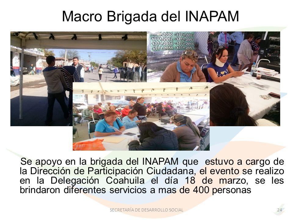 Se apoyo en la brigada del INAPAM que estuvo a cargo de la Dirección de Participación Ciudadana, el evento se realizo en la Delegación Coahuila el día 18 de marzo, se les brindaron diferentes servicios a mas de 400 personas Macro Brigada del INAPAM 24SECRETARÍA DE DESARROLLO SOCIAL