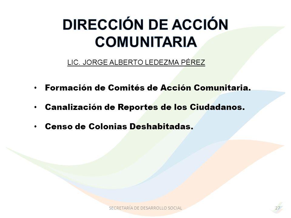 LIC. JORGE ALBERTO LEDEZMA PÉREZ SECRETARÍA DE DESARROLLO SOCIAL27 Formación de Comités de Acción Comunitaria. Canalización de Reportes de los Ciudada