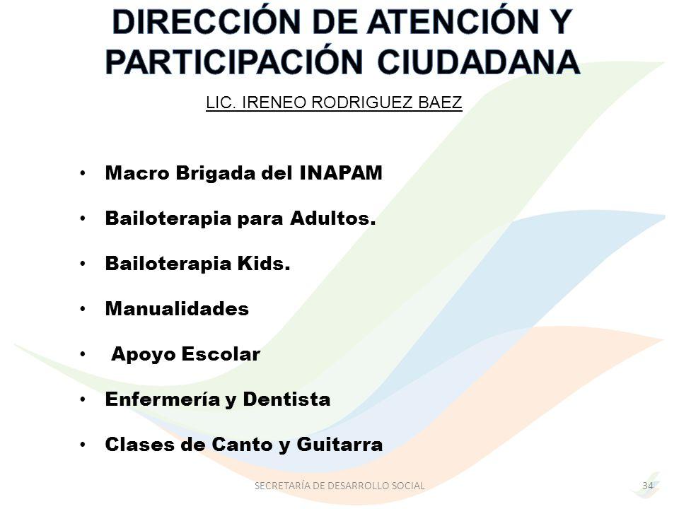 LIC. IRENEO RODRIGUEZ BAEZ SECRETARÍA DE DESARROLLO SOCIAL34 Macro Brigada del INAPAM Bailoterapia para Adultos. Bailoterapia Kids. Manualidades Apoyo