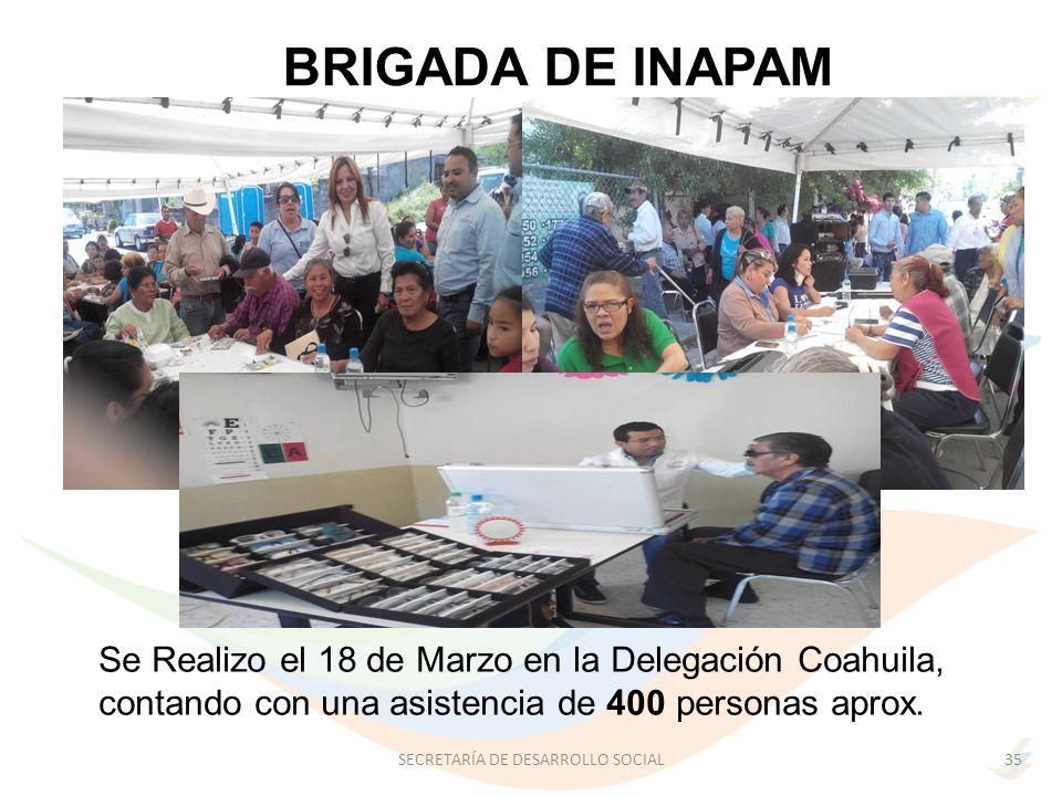 SECRETARÍA DE DESARROLLO SOCIAL35 BRIGADA DE INAPAM Se Realizo el 18 de Marzo en la Delegación Coahuila, contando con una asistencia de 400 personas aprox.