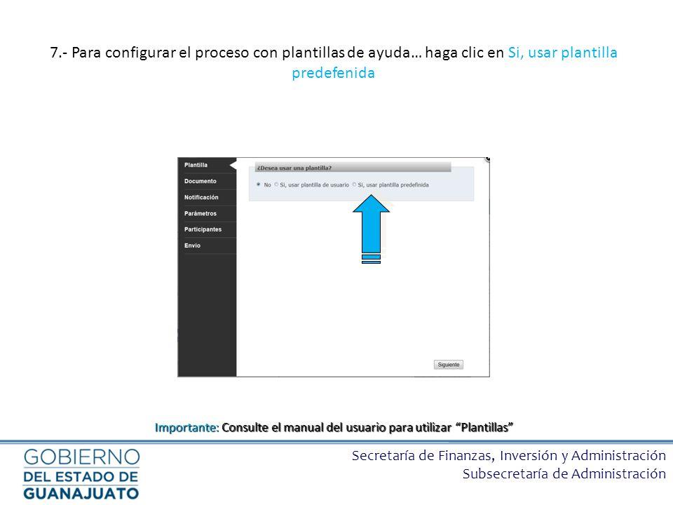 Secretaría de Finanzas, Inversión y Administración Subsecretaría de Administración 7.- Para configurar el proceso con plantillas de ayuda… haga clic e