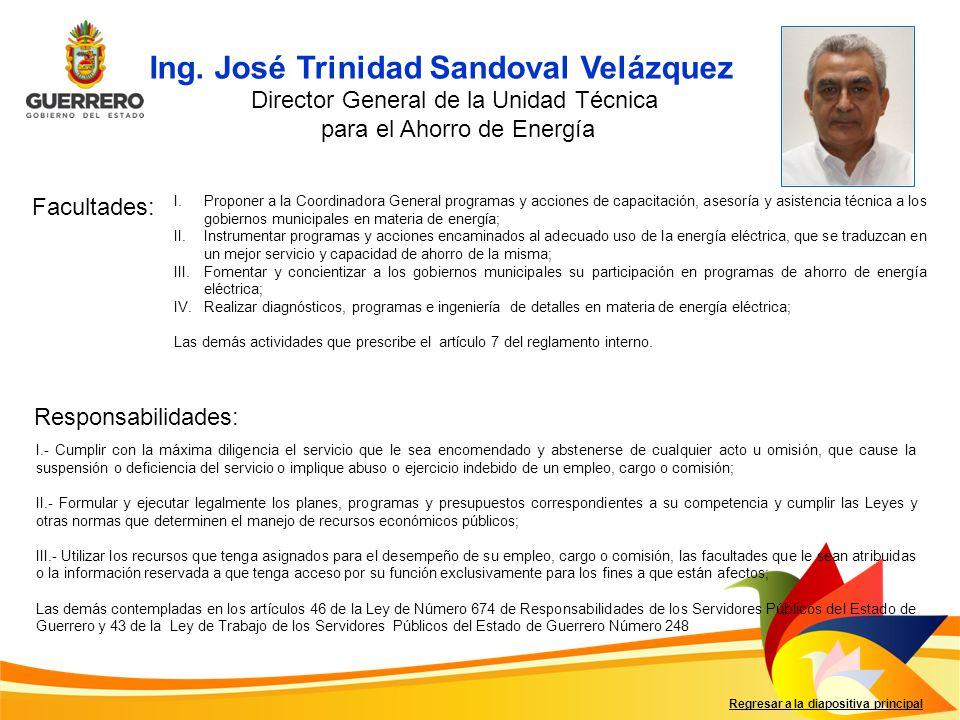 Ing. José Trinidad Sandoval Velázquez Facultades: Responsabilidades: Regresar a la diapositiva principal Director General de la Unidad Técnica para el