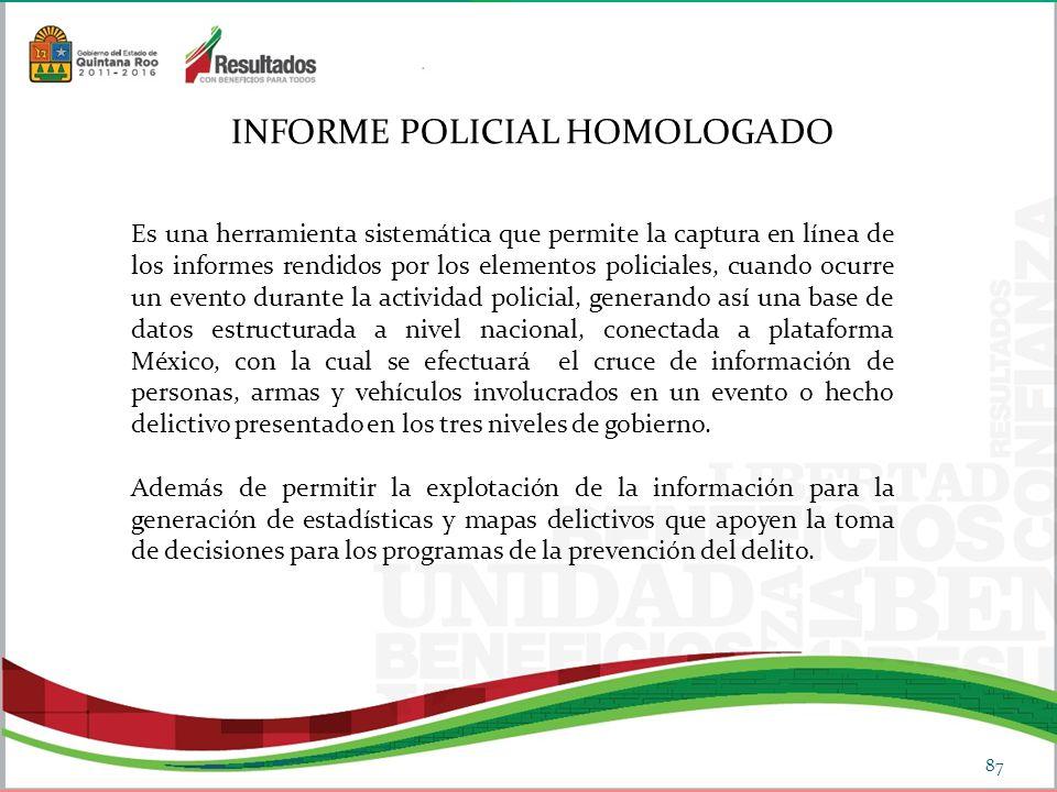 INFORME POLICIAL HOMOLOGADO Es una herramienta sistemática que permite la captura en línea de los informes rendidos por los elementos policiales, cuando ocurre un evento durante la actividad policial, generando así una base de datos estructurada a nivel nacional, conectada a plataforma México, con la cual se efectuará el cruce de información de personas, armas y vehículos involucrados en un evento o hecho delictivo presentado en los tres niveles de gobierno.