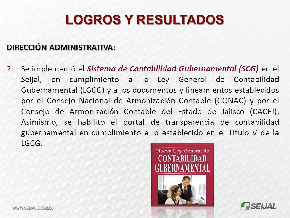 LOGROS Y RESULTADOS DIRECCIÓN ADMINISTRATIVA: 2.Se implementó el Sistema de Contabilidad Gubernamental (SCG) en el Seijal, en cumplimiento a la Ley Ge