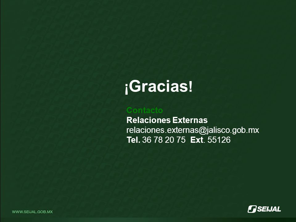 ¡ Gracias ! Contacto Relaciones Externas relaciones.externas@jalisco.gob.mx Tel. 36 78 20 75 Ext. 55126