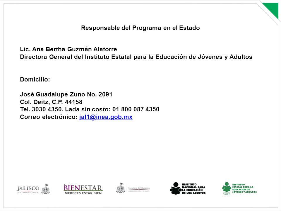 Responsable del Programa en el Estado Lic. Ana Bertha Guzmán Alatorre Directora General del Instituto Estatal para la Educación de Jóvenes y Adultos D