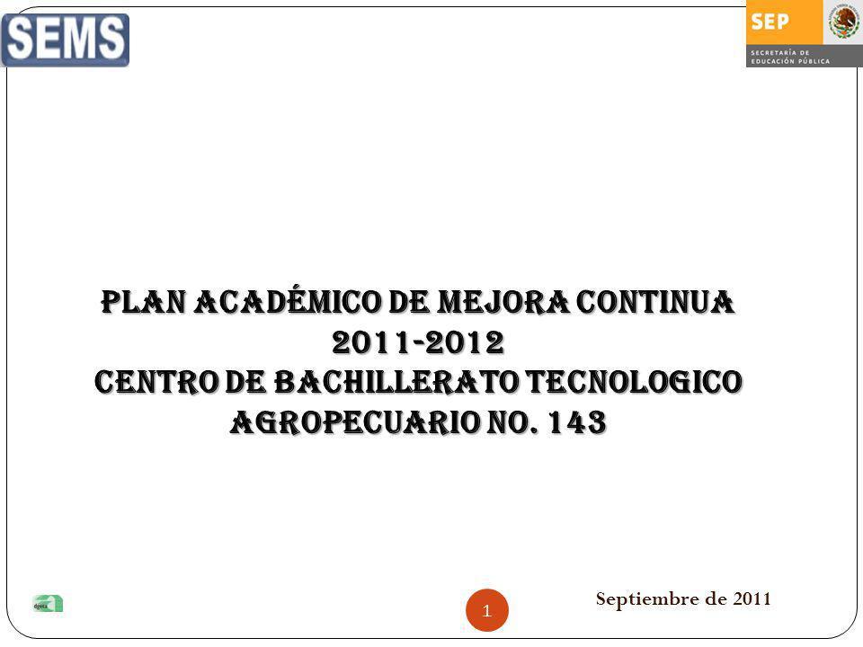 Septiembre de 2011 PLAN ACADÉMICO DE MEJORA CONTINUA 2011-2012 CENTRO DE BACHILLERATO TECNOLOGICO AGROPECUARIO No. 143 1