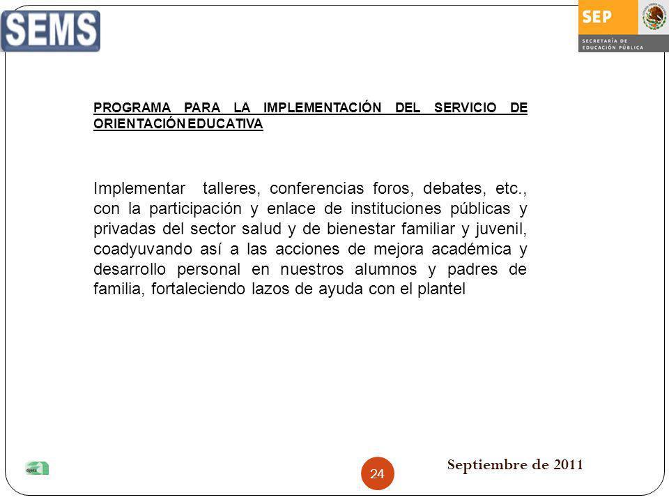 Septiembre de 2011 PROGRAMA PARA LA IMPLEMENTACIÓN DEL SERVICIO DE ORIENTACIÓN EDUCATIVA Implementar talleres, conferencias foros, debates, etc., con