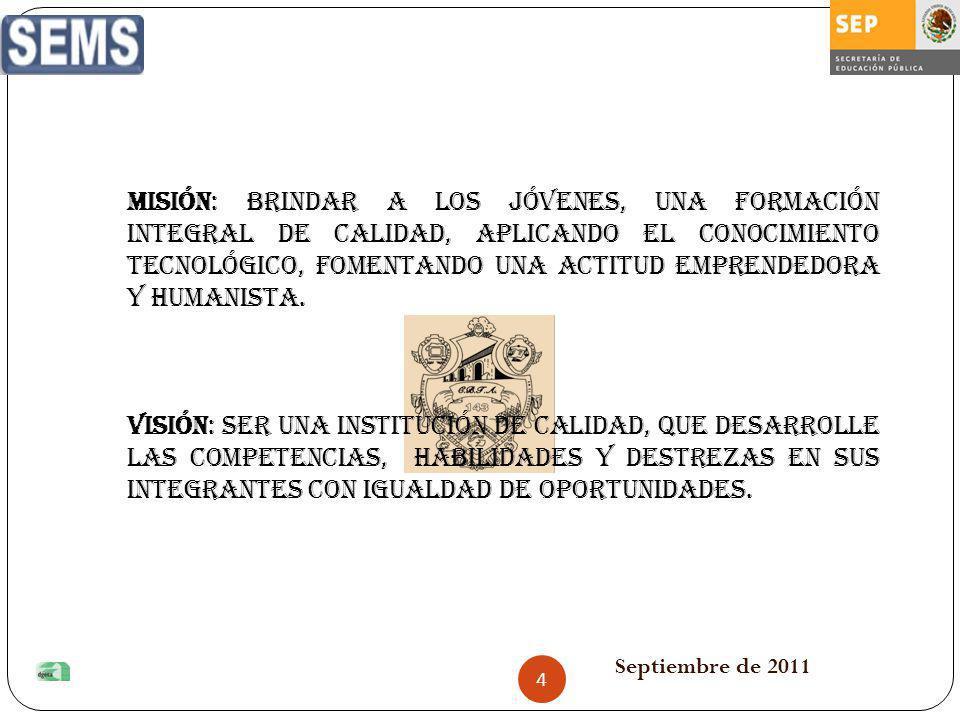 Septiembre de 2011 MISIÓN: BRINDAR A LOS JÓVENES, UNA FORMACIÓN INTEGRAL DE CALIDAD, APLICANDO EL CONOCIMIENTO TECNOLÓGICO, FOMENTANDO UNA ACTITUD EMP