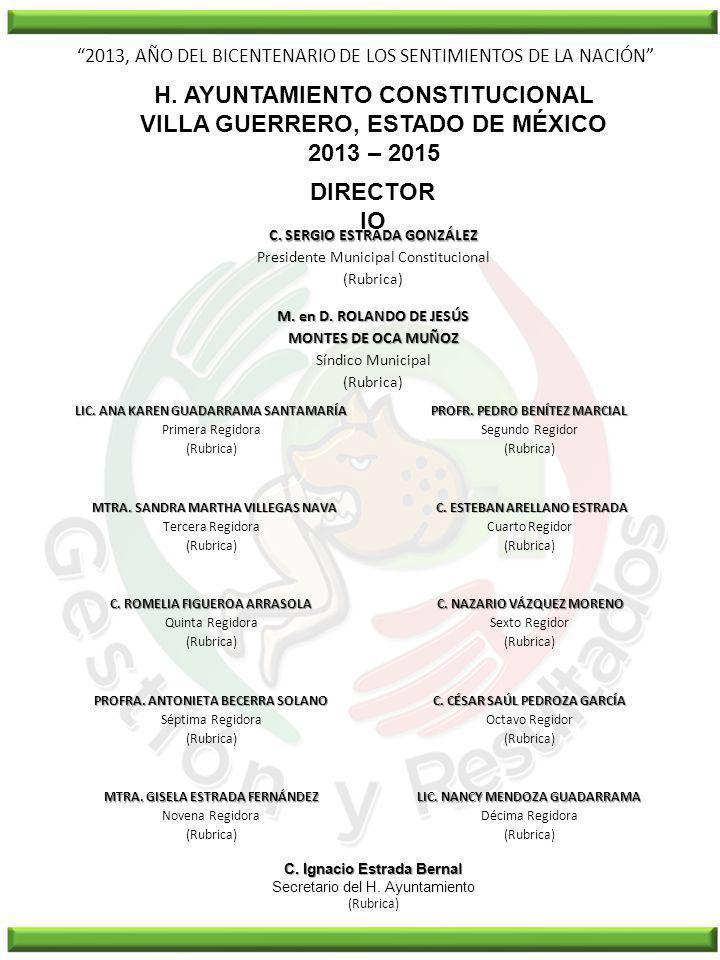 2013, AÑO DEL BICENTENARIO DE LOS SENTIMIENTOS DE LA NACIÓN H. AYUNTAMIENTO CONSTITUCIONAL VILLA GUERRERO, ESTADO DE MÉXICO 2013 – 2015 DIRECTOR IO C.
