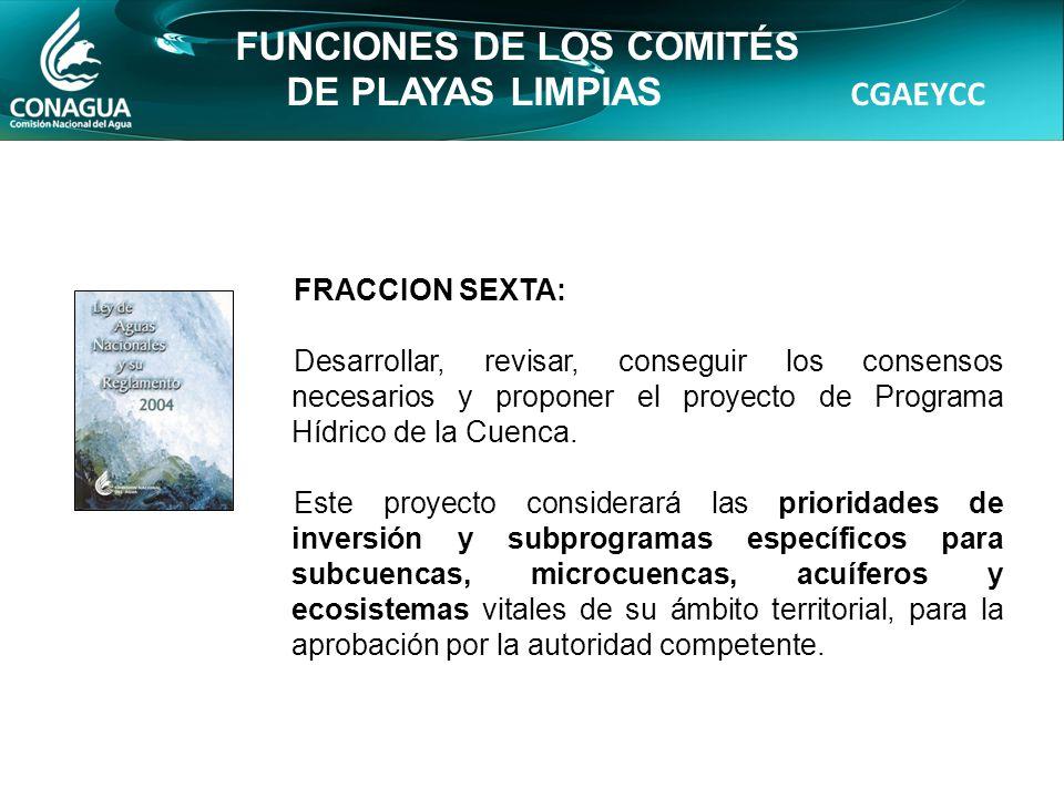 CGAEYCC FUNCIONES DE LOS COMITÉS DE PLAYAS LIMPIAS FRACCION SEXTA: Desarrollar, revisar, conseguir los consensos necesarios y proponer el proyecto de Programa Hídrico de la Cuenca.