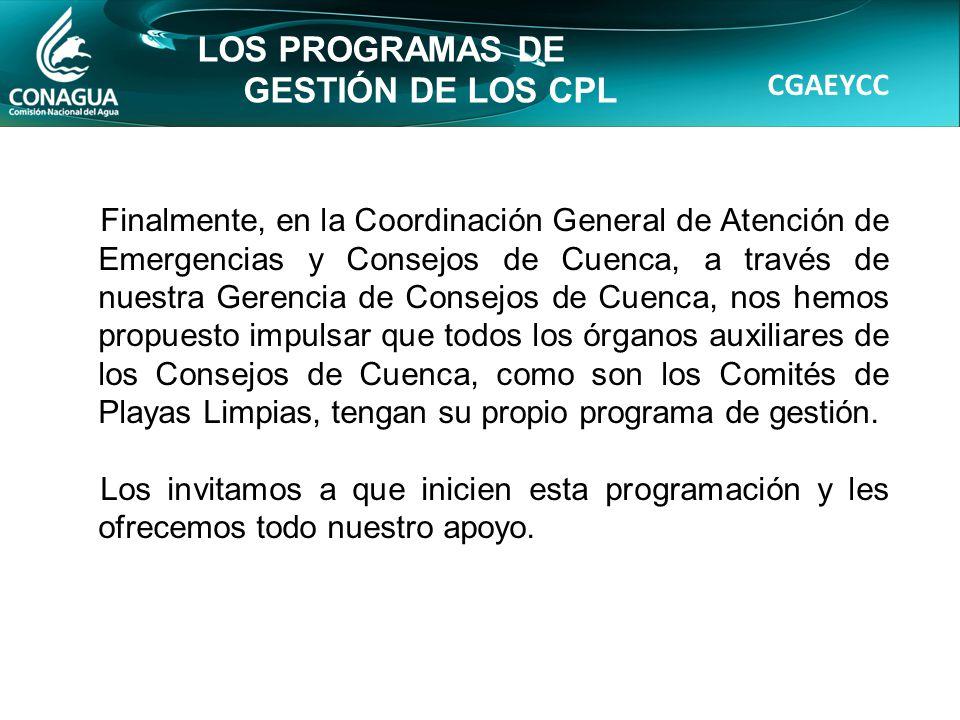 CGAEYCC LOS PROGRAMAS DE GESTIÓN DE LOS CPL Finalmente, en la Coordinación General de Atención de Emergencias y Consejos de Cuenca, a través de nuestra Gerencia de Consejos de Cuenca, nos hemos propuesto impulsar que todos los órganos auxiliares de los Consejos de Cuenca, como son los Comités de Playas Limpias, tengan su propio programa de gestión.