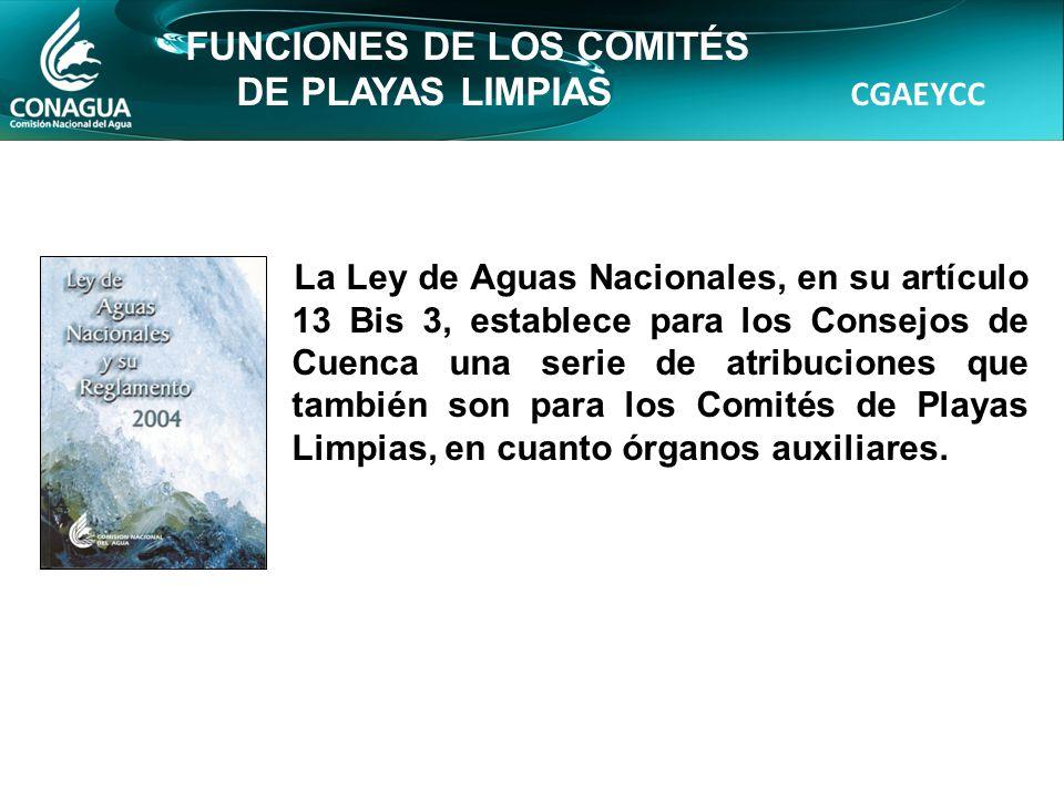 CGAEYCC FUNCIONES DE LOS COMITÉS DE PLAYAS LIMPIAS La Ley de Aguas Nacionales, en su artículo 13 Bis 3, establece para los Consejos de Cuenca una serie de atribuciones que también son para los Comités de Playas Limpias, en cuanto órganos auxiliares.