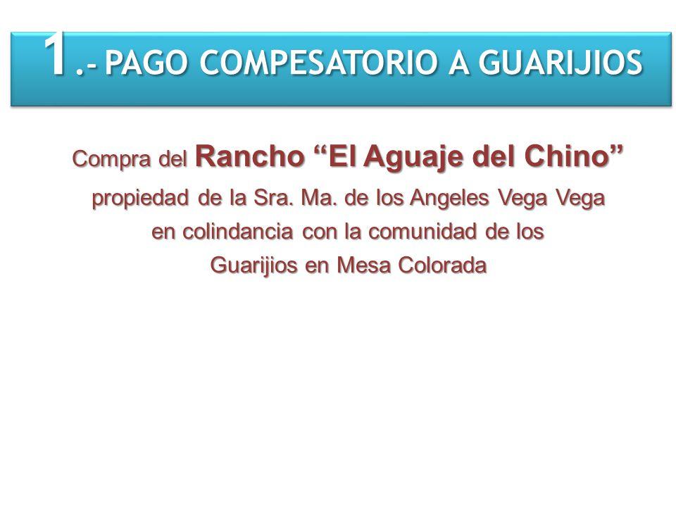 1. - PAGO COMPESATORIO A GUARIJIOS Compra del Rancho El Aguaje del Chino propiedad de la Sra. Ma. de los Angeles Vega Vega en colindancia con la comun