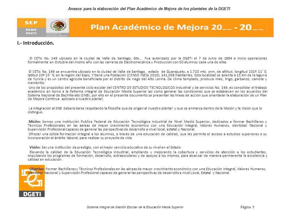 Anexos para la elaboración del Plan Académico de Mejora de los planteles de la DGETI Sistema Integral de Gestión Escolar de la Educación Media Superior Página 3 I.- Introducción.