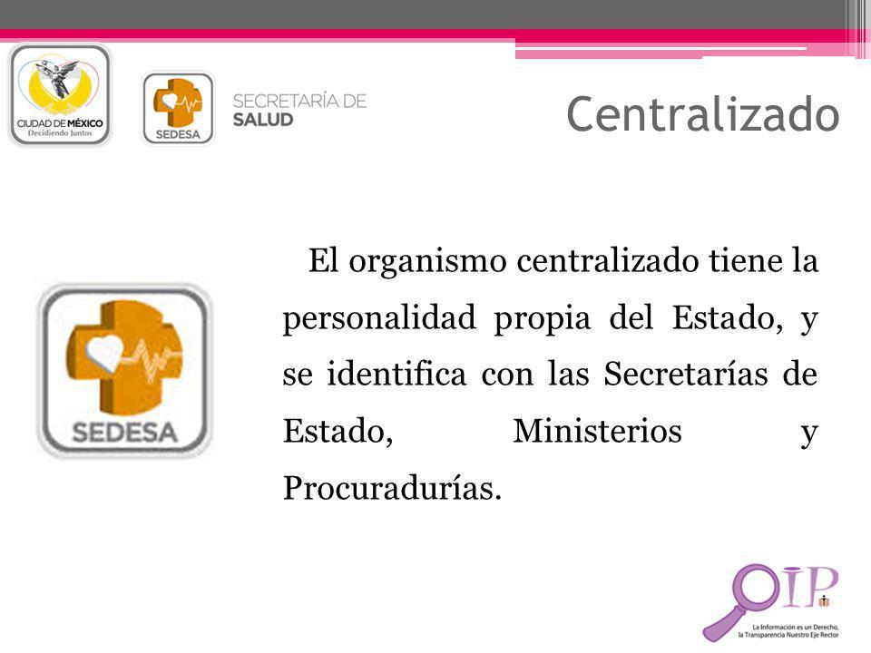 Centralizado El organismo centralizado tiene la personalidad propia del Estado, y se identifica con las Secretarías de Estado, Ministerios y Procuradu