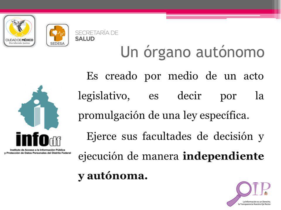 Un órgano autónomo Es creado por medio de un acto legislativo, es decir por la promulgación de una ley específica. Ejerce sus facultades de decisión y