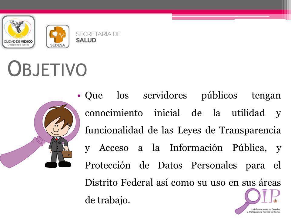 O BJETIVO Que los servidores públicos tengan conocimiento inicial de la utilidad y funcionalidad de las Leyes de Transparencia y Acceso a la Informaci