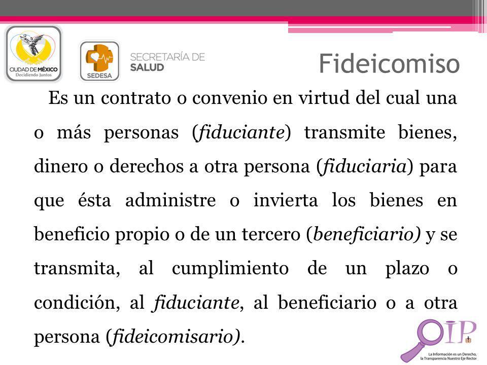 Fideicomiso Es un contrato o convenio en virtud del cual una o más personas (fiduciante) transmite bienes, dinero o derechos a otra persona (fiduciari
