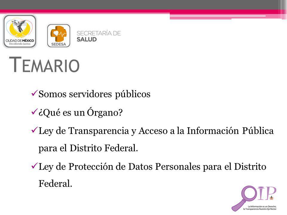 T EMARIO Somos servidores públicos ¿Qué es un Órgano? Ley de Transparencia y Acceso a la Información Pública para el Distrito Federal. Ley de Protecci