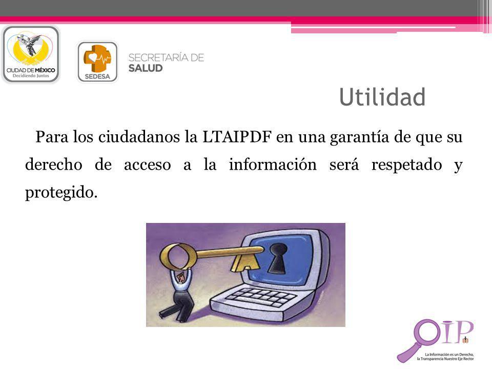 Utilidad Para los ciudadanos la LTAIPDF en una garantía de que su derecho de acceso a la información será respetado y protegido.