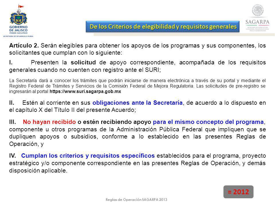 Reglas de Operación SAGARPA 2013 = 2012 De los Criterios de elegibilidad y requisitos generales Artículo 2. Serán elegibles para obtener los apoyos de