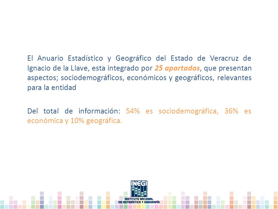 El Anuario Estadístico y Geográfico del Estado de Veracruz de Ignacio de la Llave, esta integrado por 25 apartados, que presentan aspectos; sociodemográficos, económicos y geográficos, relevantes para la entidad Del total de información: 54% es sociodemográfica, 36% es económica y 10% geográfica.