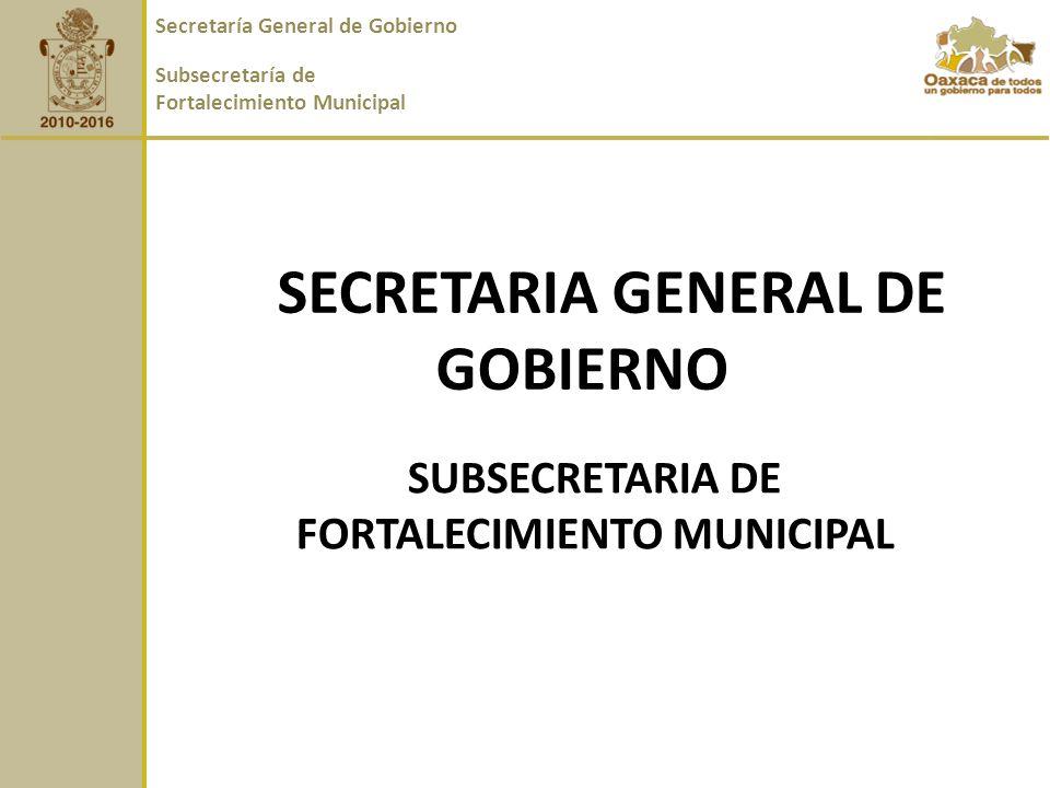 SECRETARIA GENERAL DE GOBIERNO SUBSECRETARIA DE FORTALECIMIENTO MUNICIPAL Secretaría General de Gobierno Subsecretaría de Fortalecimiento Municipal