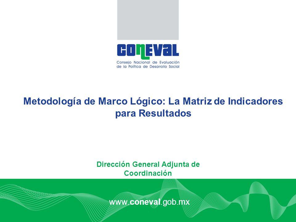 1 www.coneval.gob.mx Metodología de Marco Lógico: La Matriz de Indicadores para Resultados Dirección General Adjunta de Coordinación